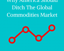 Why America Should Ditch The Global Commodities Market