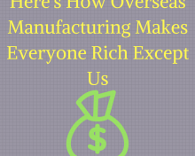 Here's How Overseas Manufacturing Makes Everyone Rich Except Us